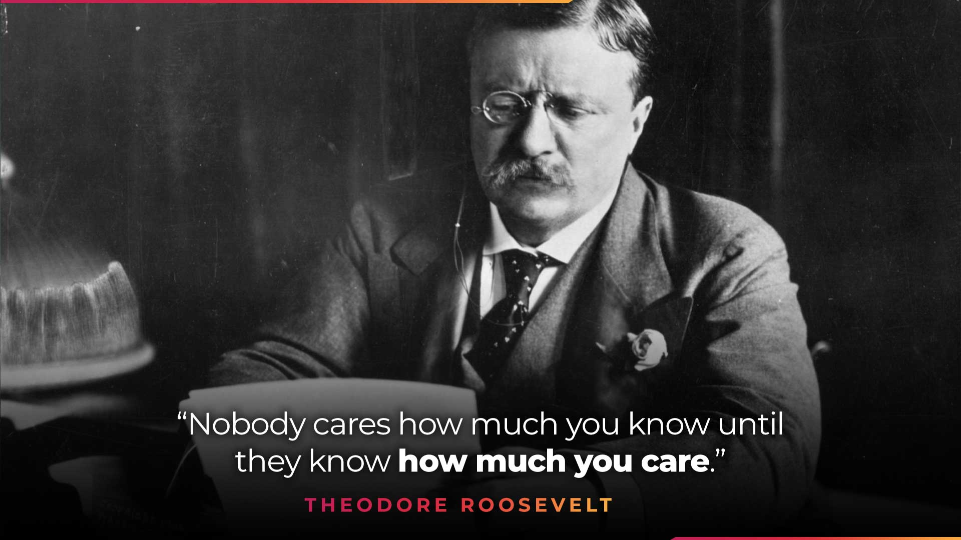 Theodore Roosevelt quote - nobody cares how much you know until they know how much you care