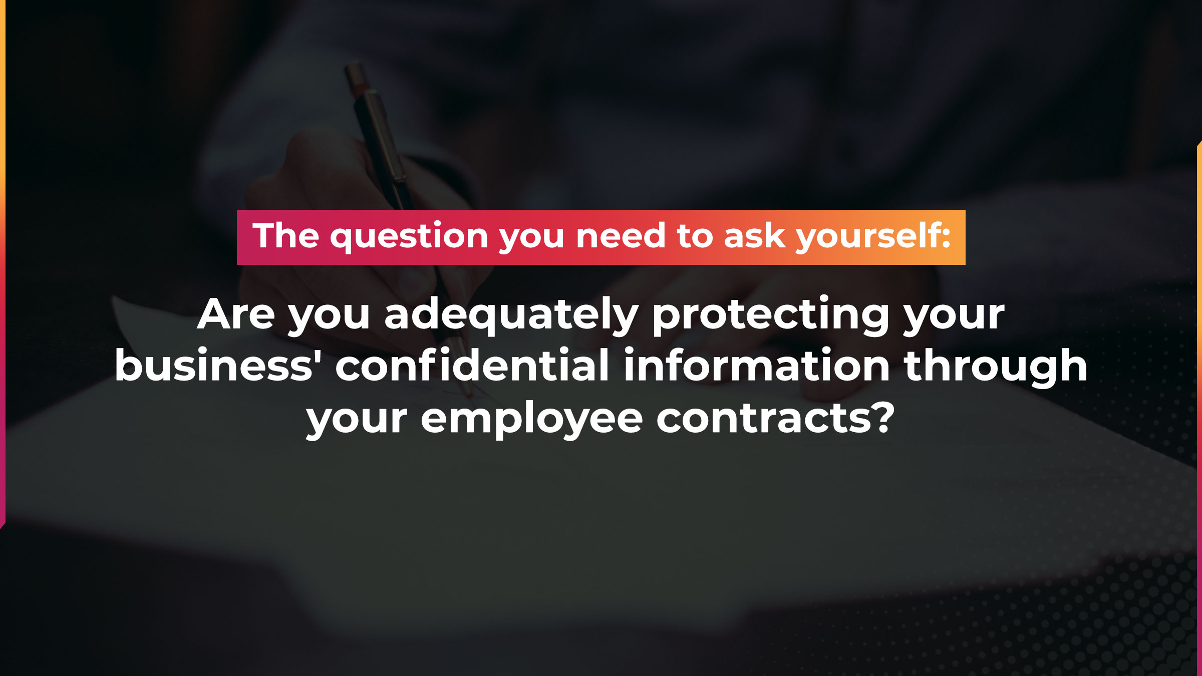 The question you need to ask yourself: are you adequately protecting your business' confidential information through your employee contracts?