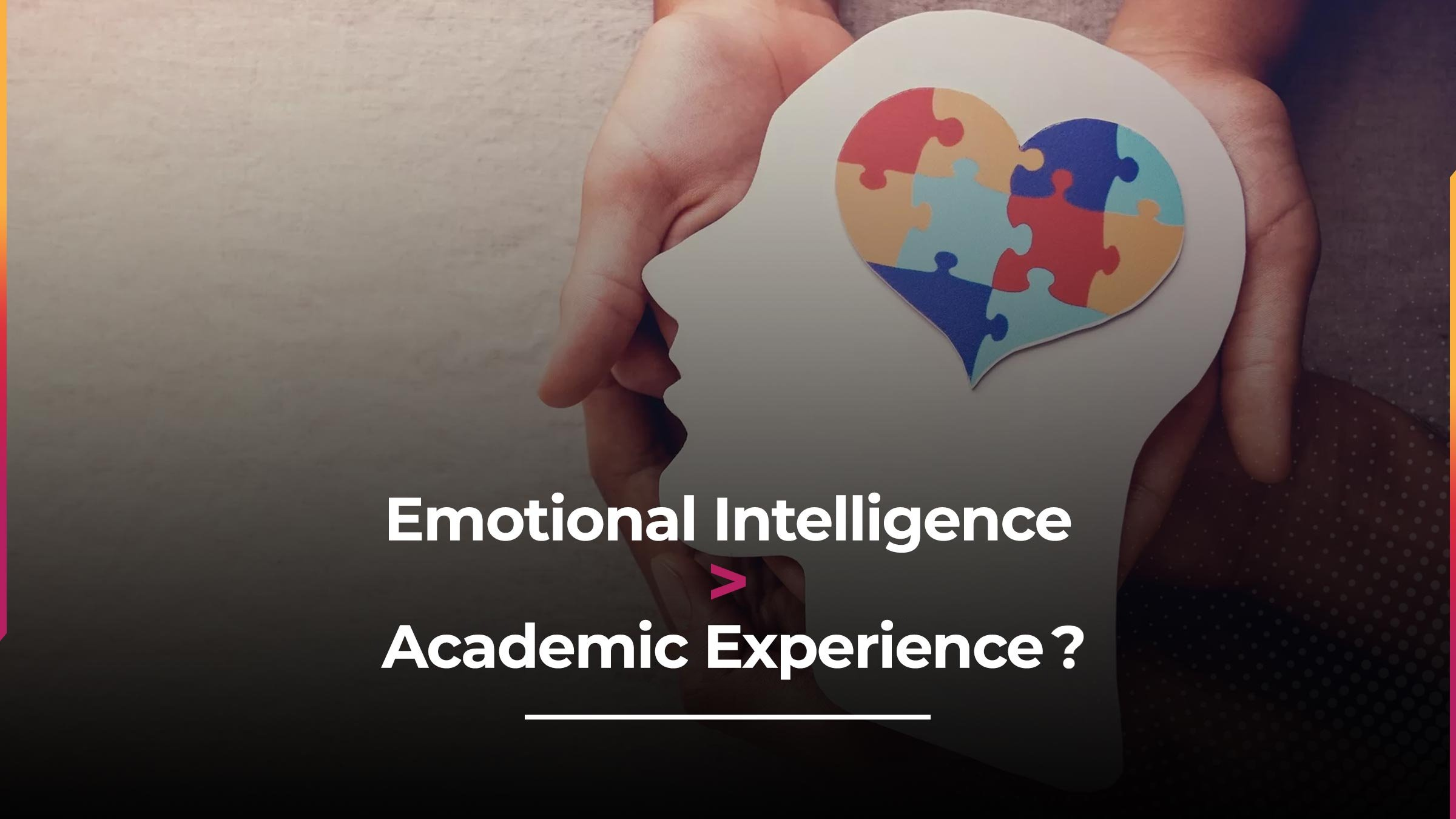 Why Emotional Intelligence Is Just As Important As Academic Experience