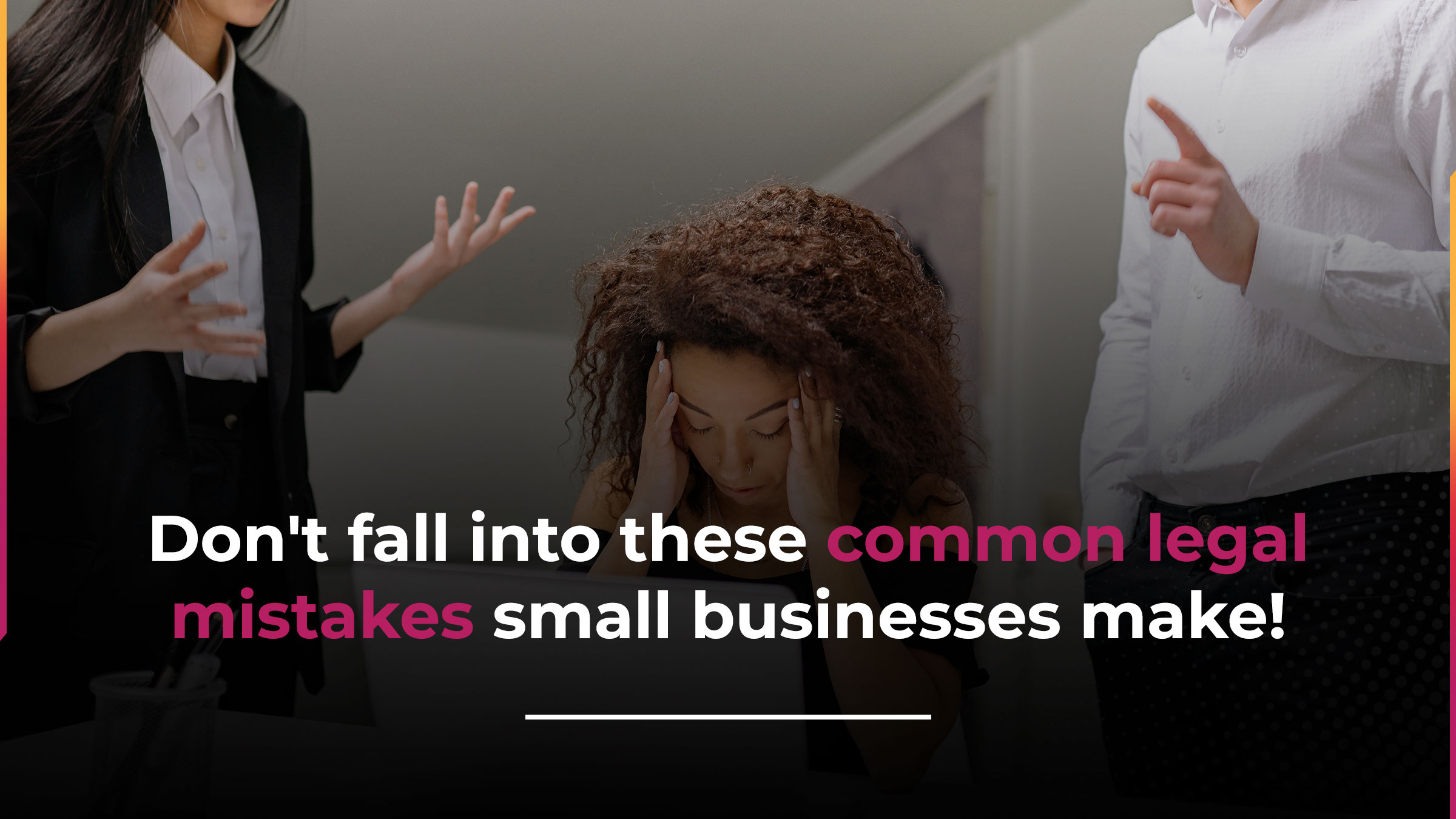 Top legal mistakes small business owners make (and how to avoid them)